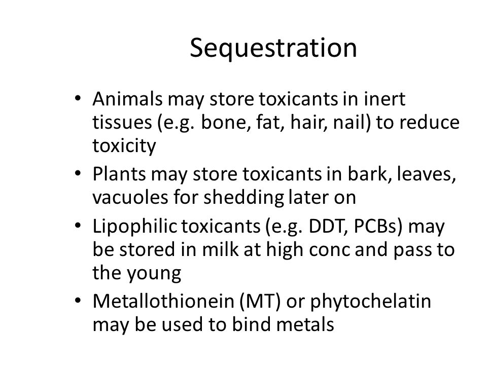 Sequestration Animals may store toxicants in inert tissues (e.g. bone, fat, hair, nail) to reduce toxicity.