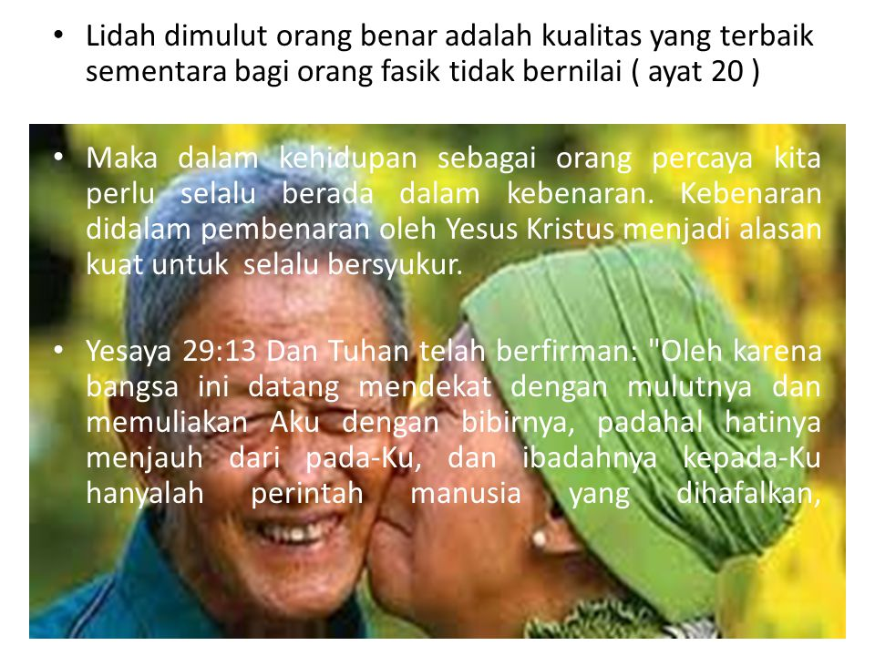 Lidah dimulut orang benar adalah kualitas yang terbaik sementara bagi orang fasik tidak bernilai ( ayat 20 )