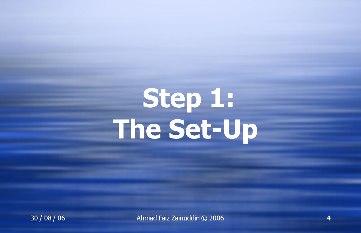 Step 1: The Set-Up 30 / 08 / 06 Ahmad Faiz Zainuddin © 2006