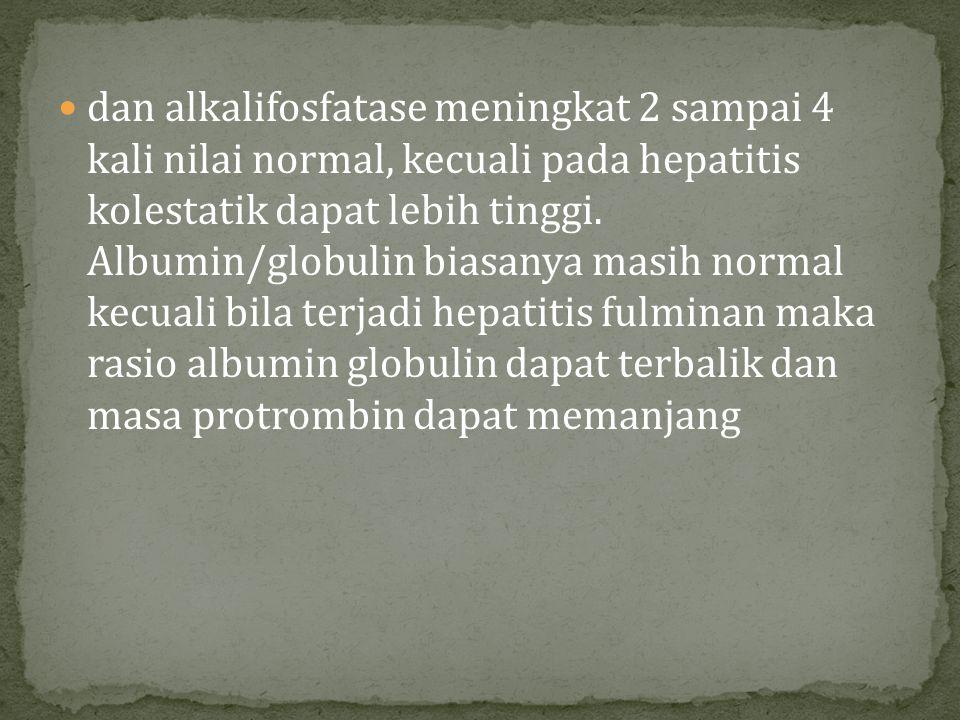 dan alkalifosfatase meningkat 2 sampai 4 kali nilai normal, kecuali pada hepatitis kolestatik dapat lebih tinggi.