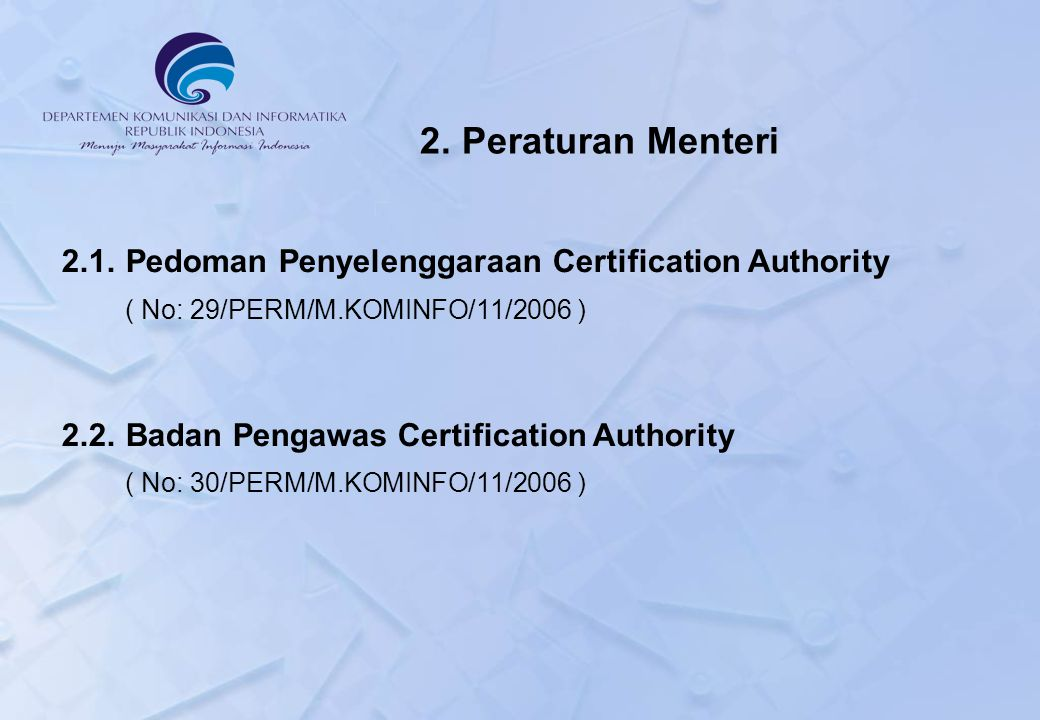 2. Peraturan Menteri 2.1. Pedoman Penyelenggaraan Certification Authority. ( No: 29/PERM/M.KOMINFO/11/2006 )