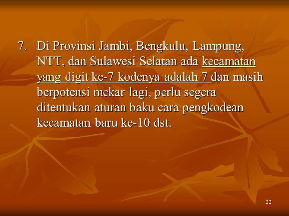 Di Provinsi Jambi, Bengkulu, Lampung, NTT, dan Sulawesi Selatan ada kecamatan yang digit ke-7 kodenya adalah 7 dan masih berpotensi mekar lagi, perlu segera ditentukan aturan baku cara pengkodean kecamatan baru ke-10 dst.
