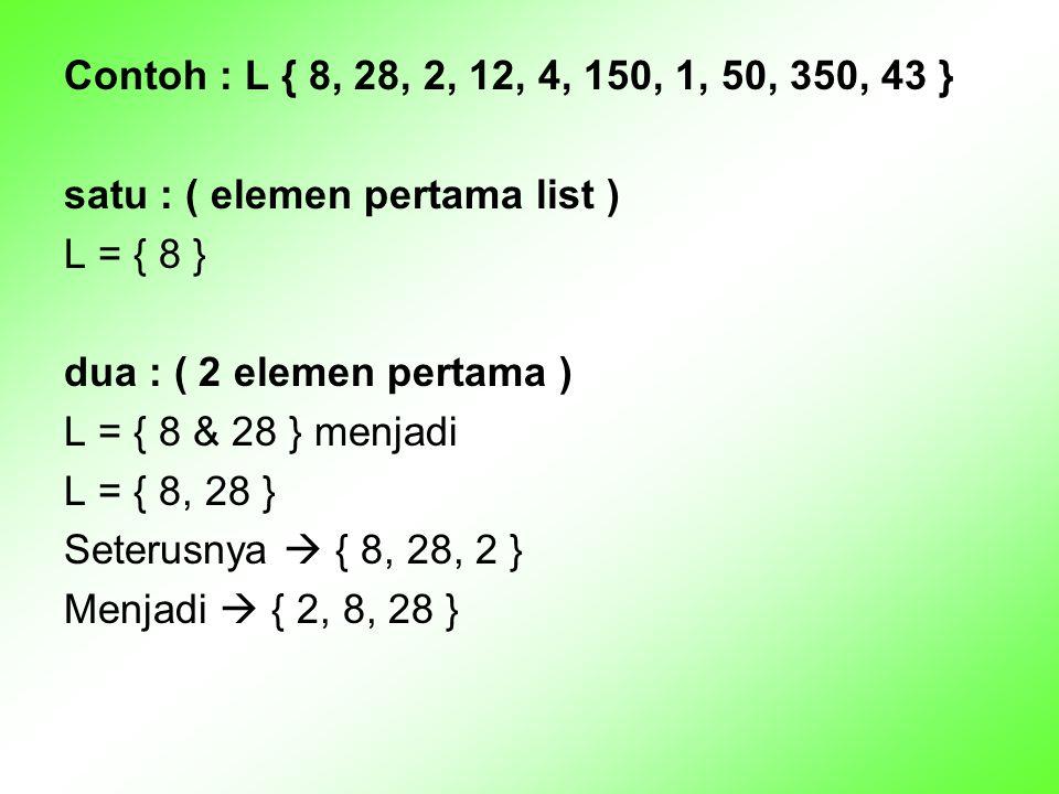 Contoh : L { 8, 28, 2, 12, 4, 150, 1, 50, 350, 43 } satu : ( elemen pertama list ) L = { 8 } dua : ( 2 elemen pertama )
