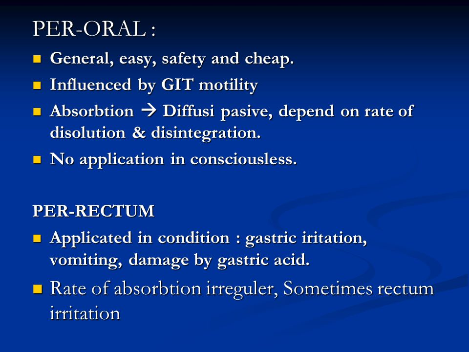 PER-ORAL : Rate of absorbtion irreguler, Sometimes rectum irritation