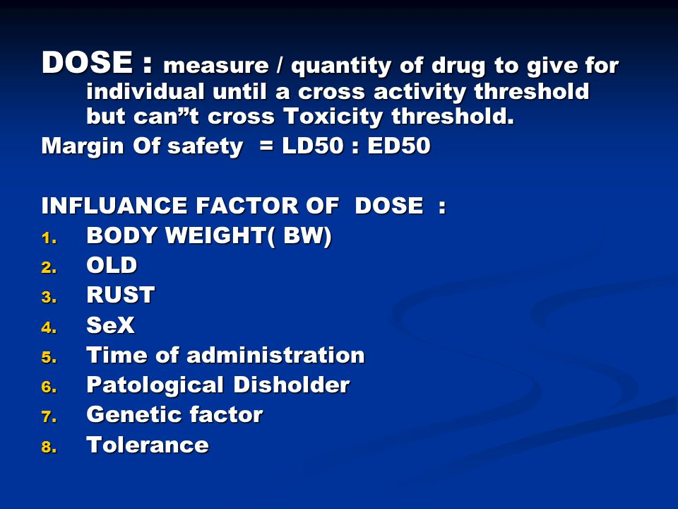 DOSE : measure / quantity of drug to give for individual until a cross activity threshold but can t cross Toxicity threshold.