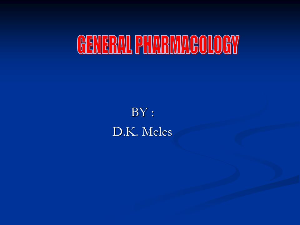 GENERAL PHARMACOLOGY BY : D.K. Meles