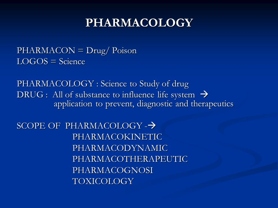 PHARMACOLOGY PHARMACON = Drug/ Poison LOGOS = Science