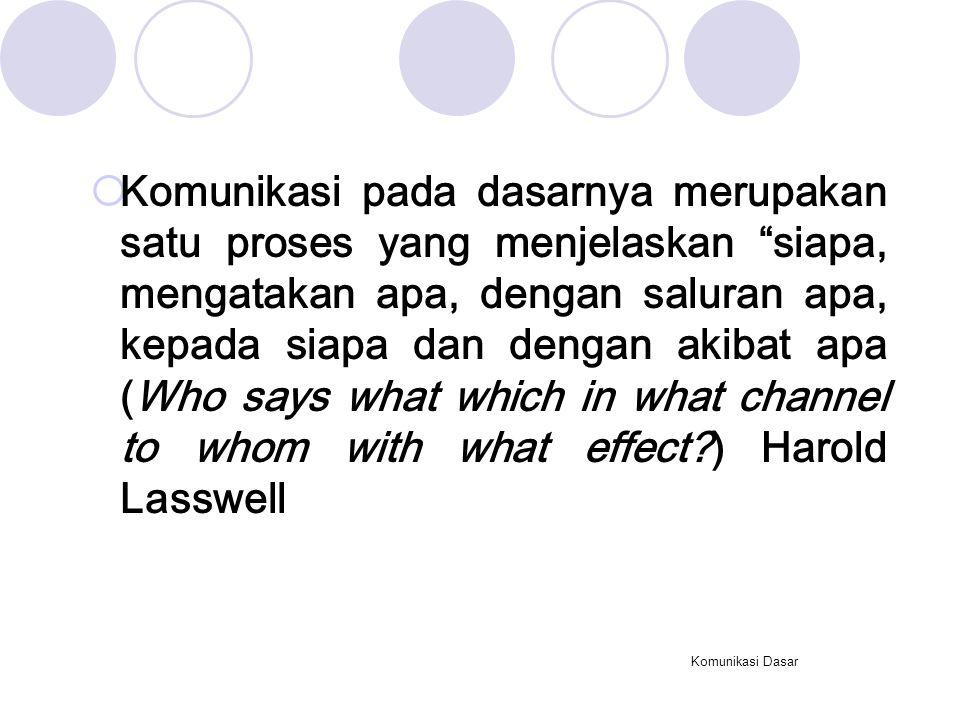 Komunikasi pada dasarnya merupakan satu proses yang menjelaskan siapa, mengatakan apa, dengan saluran apa, kepada siapa dan dengan akibat apa (Who says what which in what channel to whom with what effect ) Harold Lasswell