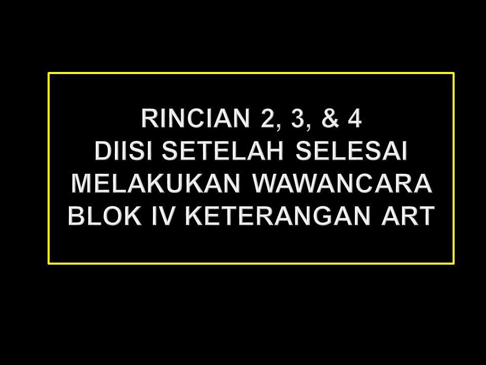 Rincian 2, 3, & 4 diisi setelah selesai melakukan wawancara Blok IV Keterangan ART