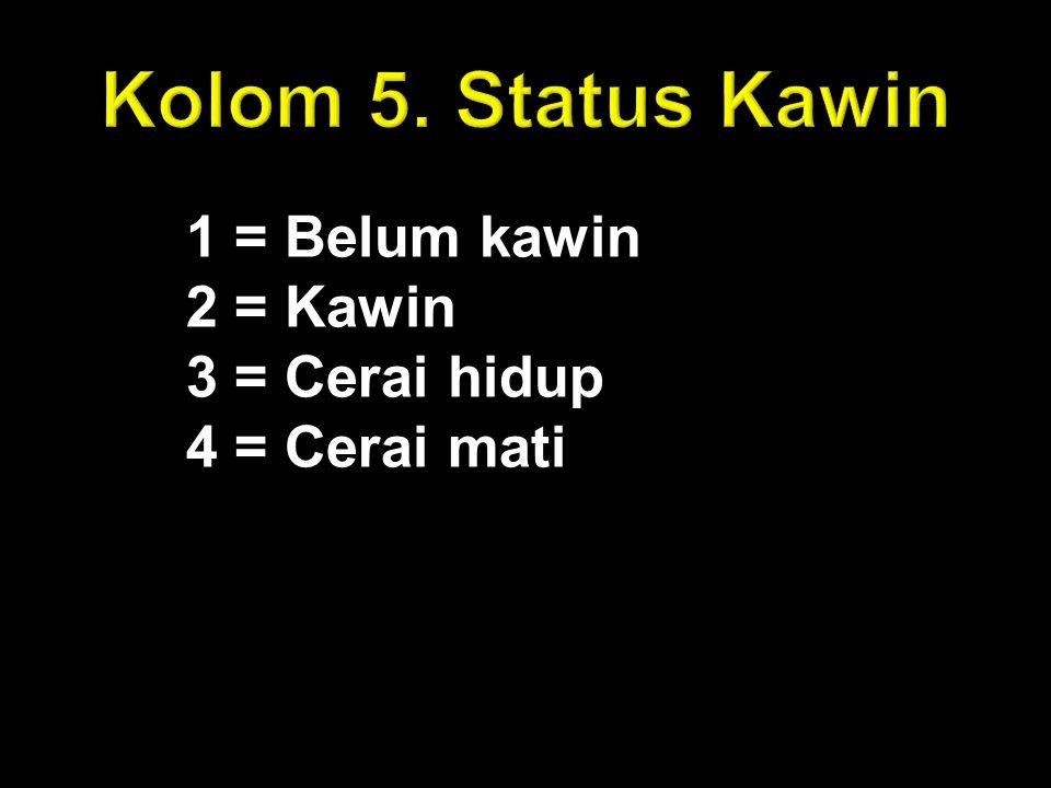 Kolom 5. Status Kawin 1 = Belum kawin 2 = Kawin 3 = Cerai hidup 4 = Cerai mati