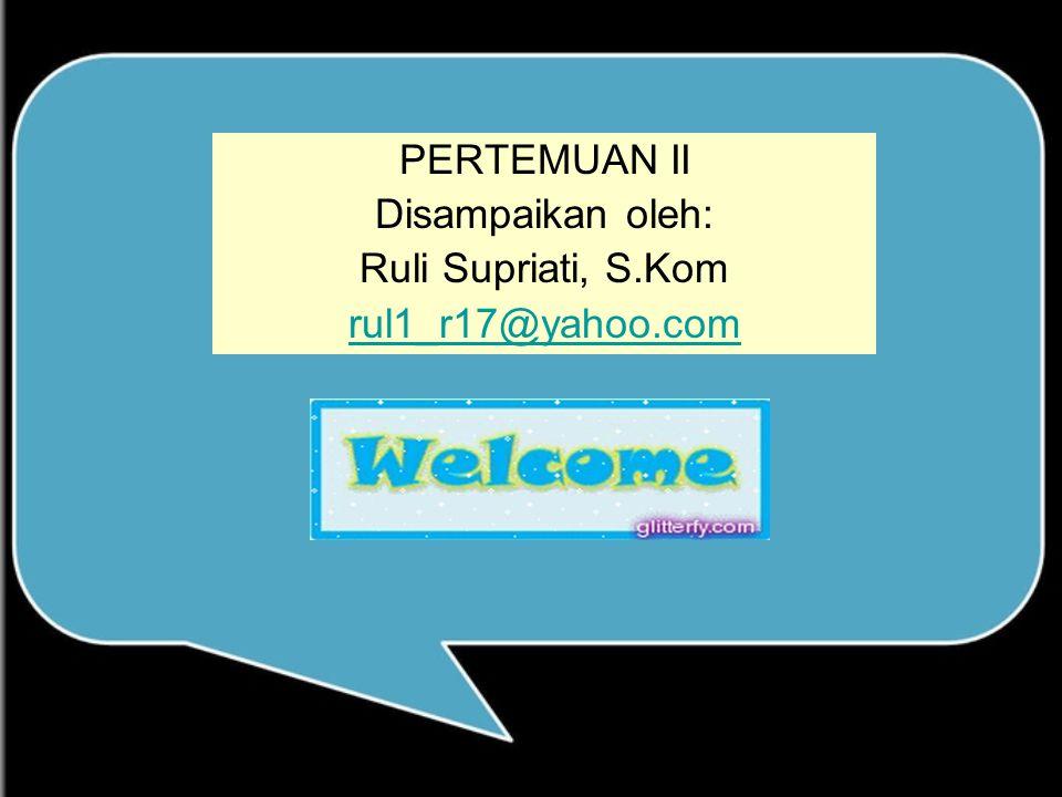 PERTEMUAN II Disampaikan oleh: Ruli Supriati, S.Kom rul1_r17@yahoo.com