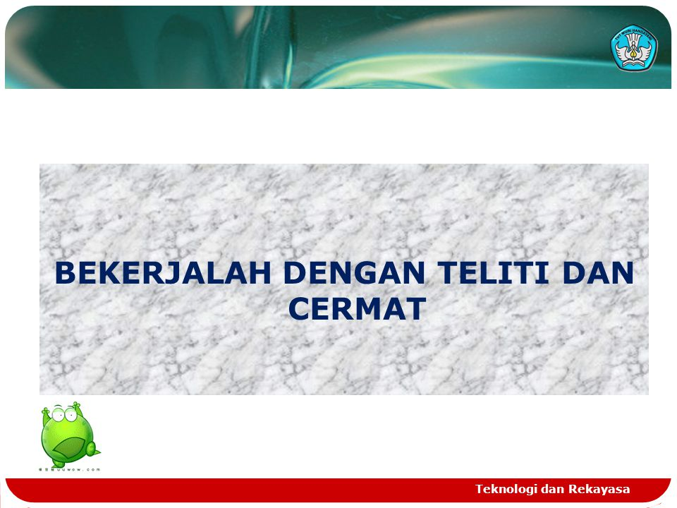 BEKERJALAH DENGAN TELITI DAN CERMAT