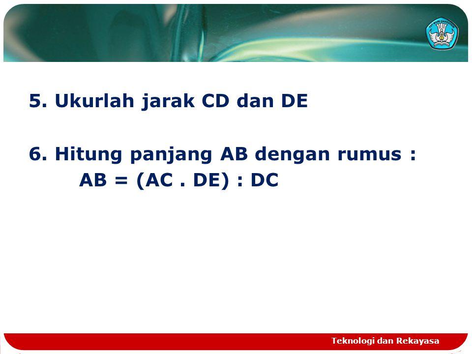 5. Ukurlah jarak CD dan DE 6. Hitung panjang AB dengan rumus : AB = (AC . DE) : DC