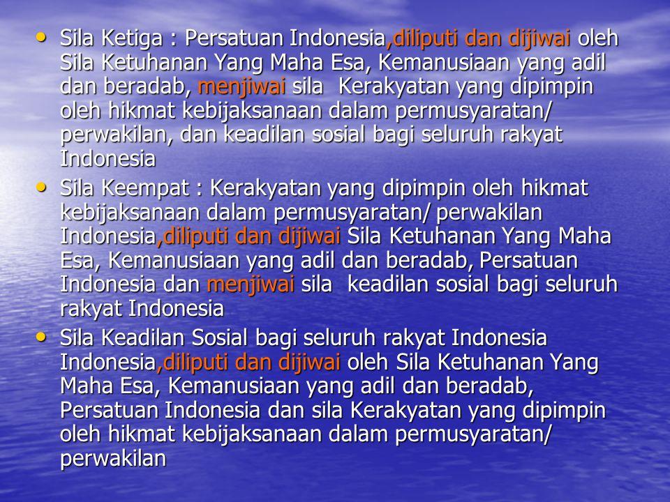 Sila Ketiga : Persatuan Indonesia,diliputi dan dijiwai oleh Sila Ketuhanan Yang Maha Esa, Kemanusiaan yang adil dan beradab, menjiwai sila Kerakyatan yang dipimpin oleh hikmat kebijaksanaan dalam permusyaratan/ perwakilan, dan keadilan sosial bagi seluruh rakyat Indonesia