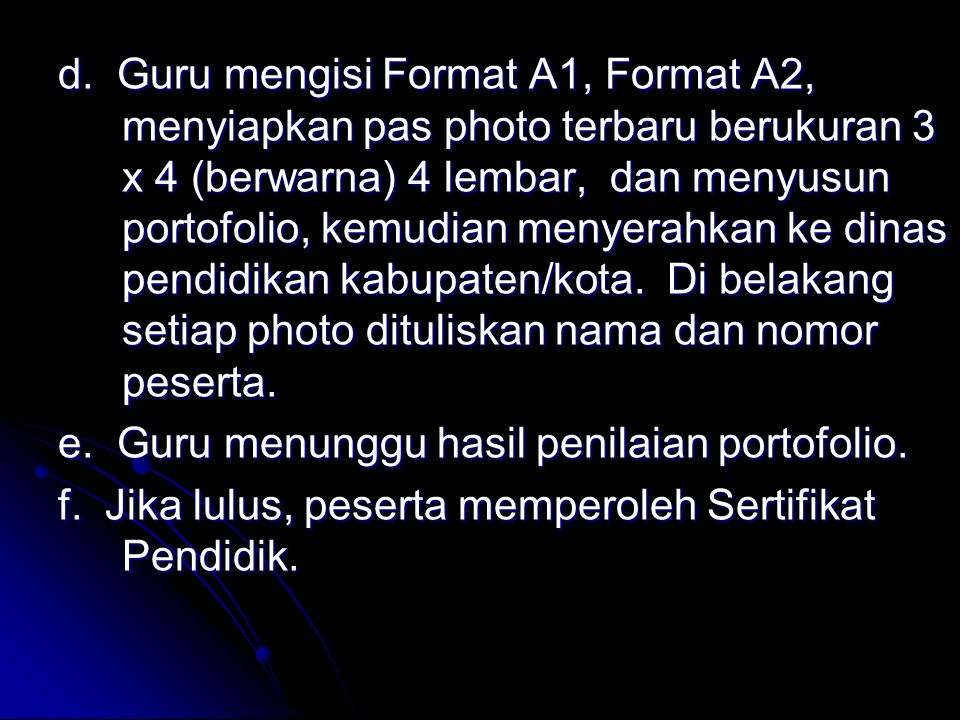 d. Guru mengisi Format A1, Format A2, menyiapkan pas photo terbaru berukuran 3 x 4 (berwarna) 4 lembar, dan menyusun portofolio, kemudian menyerahkan ke dinas pendidikan kabupaten/kota. Di belakang setiap photo dituliskan nama dan nomor peserta.