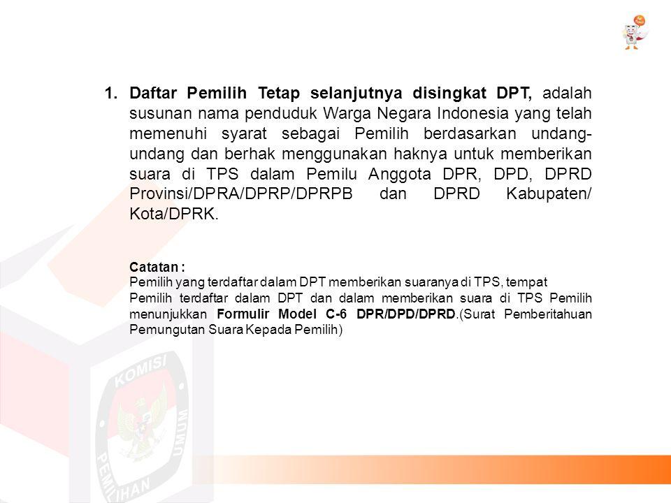 Daftar Pemilih Tetap selanjutnya disingkat DPT, adalah susunan nama penduduk Warga Negara Indonesia yang telah memenuhi syarat sebagai Pemilih berdasarkan undang-undang dan berhak menggunakan haknya untuk memberikan suara di TPS dalam Pemilu Anggota DPR, DPD, DPRD Provinsi/DPRA/DPRP/DPRPB dan DPRD Kabupaten/ Kota/DPRK.