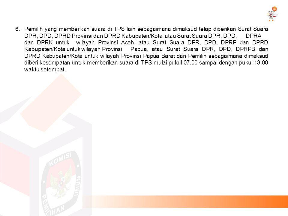 6. Pemilih yang memberikan suara di TPS lain sebagaimana dimaksud tetap diberikan Surat Suara DPR, DPD, DPRD Provinsi dan DPRD Kabupaten/Kota, atau Surat Suara DPR, DPD, DPRA dan DPRK untuk wilayah Provinsi Aceh, atau Surat Suara DPR, DPD, DPRP dan DPRD Kabupaten/Kota untuk wilayah Provinsi Papua, atau Surat Suara DPR, DPD, DPRPB dan DPRD Kabupaten/Kota untuk wilayah Provinsi Papua Barat dan Pemilih sebagaimana dimaksud diberi kesempatan untuk memberikan suara di TPS mulai pukul 07.00 sampai dengan pukul 13.00 waktu setempat.
