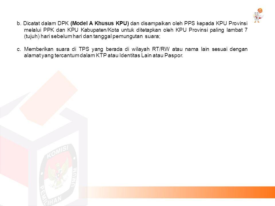 b. Dicatat dalam DPK (Model A Khusus KPU) dan disampaikan oleh PPS kepada KPU Provinsi melalui PPK dan KPU Kabupaten/Kota untuk ditetapkan oleh KPU Provinsi paling lambat 7 (tujuh) hari sebelum hari dan tanggal pemungutan suara;