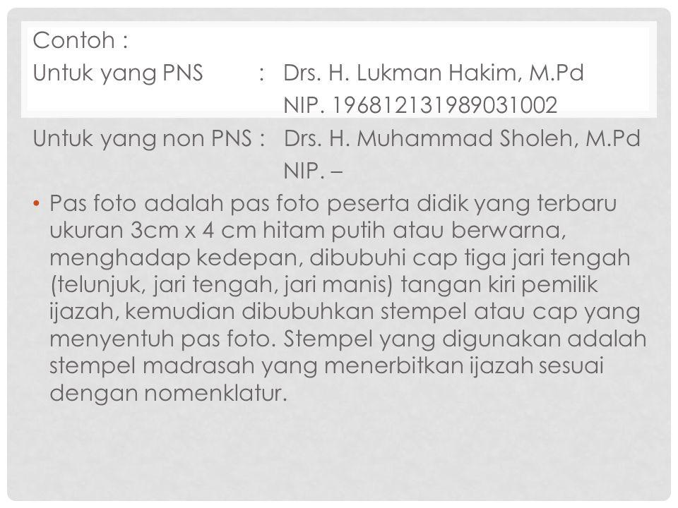 Contoh : Untuk yang PNS : Drs. H. Lukman Hakim, M.Pd. NIP. 196812131989031002. Untuk yang non PNS : Drs. H. Muhammad Sholeh, M.Pd.