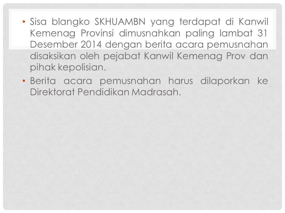Sisa blangko SKHUAMBN yang terdapat di Kanwil Kemenag Provinsi dimusnahkan paling lambat 31 Desember 2014 dengan berita acara pemusnahan disaksikan oleh pejabat Kanwil Kemenag Prov dan pihak kepolisian.