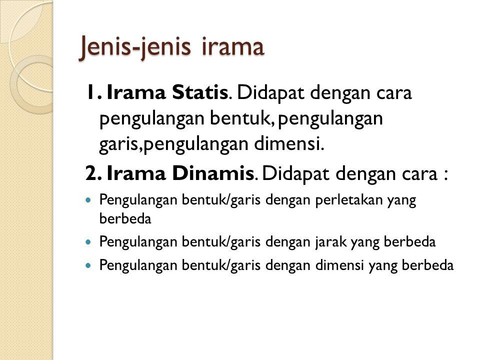 Jenis-jenis irama 1. Irama Statis. Didapat dengan cara pengulangan bentuk, pengulangan garis,pengulangan dimensi.