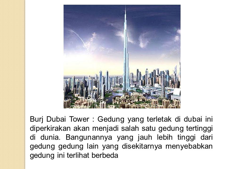Burj Dubai Tower : Gedung yang terletak di dubai ini diperkirakan akan menjadi salah satu gedung tertinggi di dunia.