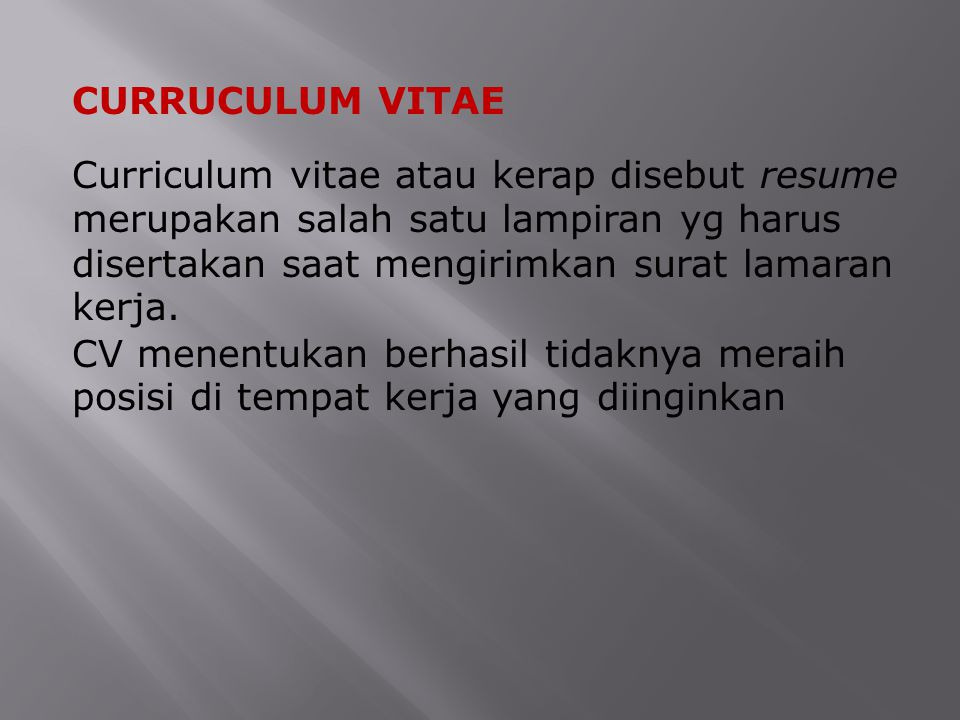 CURRUCULUM VITAE Curriculum vitae atau kerap disebut resume merupakan salah satu lampiran yg harus disertakan saat mengirimkan surat lamaran kerja.