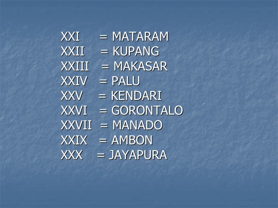 XXI = MATARAM XXII = KUPANG. XXIII = MAKASAR. XXIV = PALU. XXV = KENDARI. XXVI = GORONTALO.
