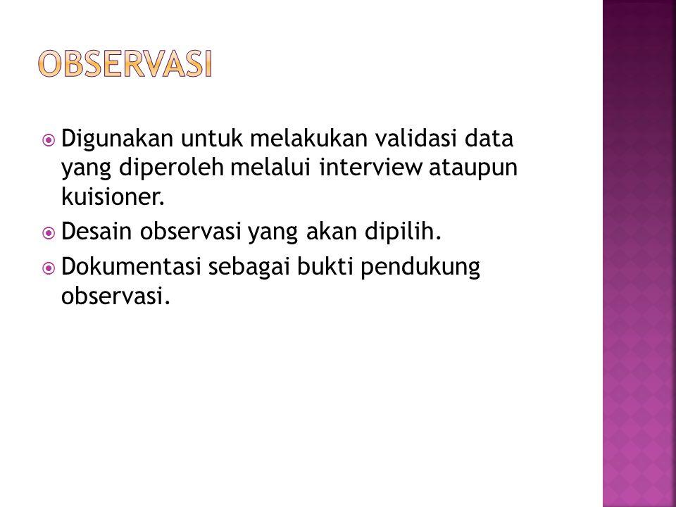 OBSERVASI Digunakan untuk melakukan validasi data yang diperoleh melalui interview ataupun kuisioner.