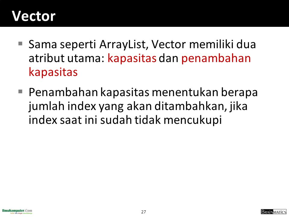 Vector Sama seperti ArrayList, Vector memiliki dua atribut utama: kapasitas dan penambahan kapasitas.