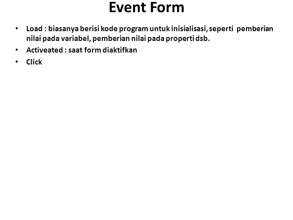 Event Form Load : biasanya berisi kode program untuk inisialisasi, seperti pemberian nilai pada variabel, pemberian nilai pada properti dsb.