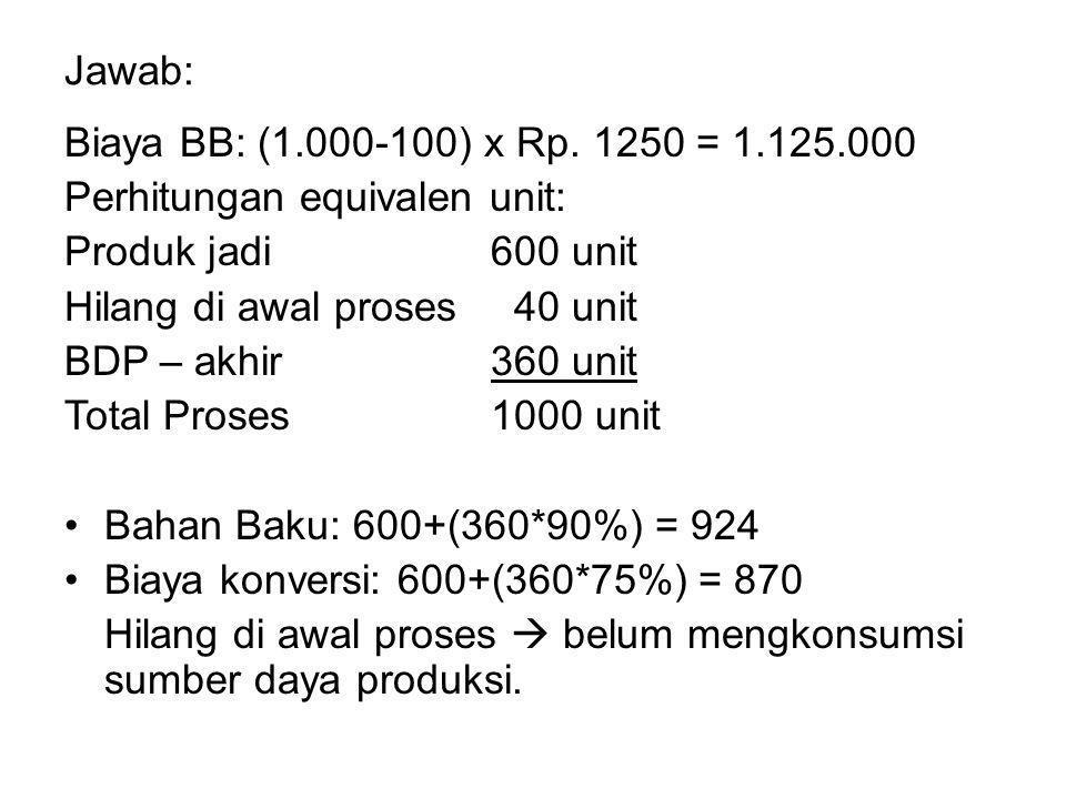 Jawab: Biaya BB: (1.000-100) x Rp. 1250 = 1.125.000. Perhitungan equivalen unit: Produk jadi 600 unit.