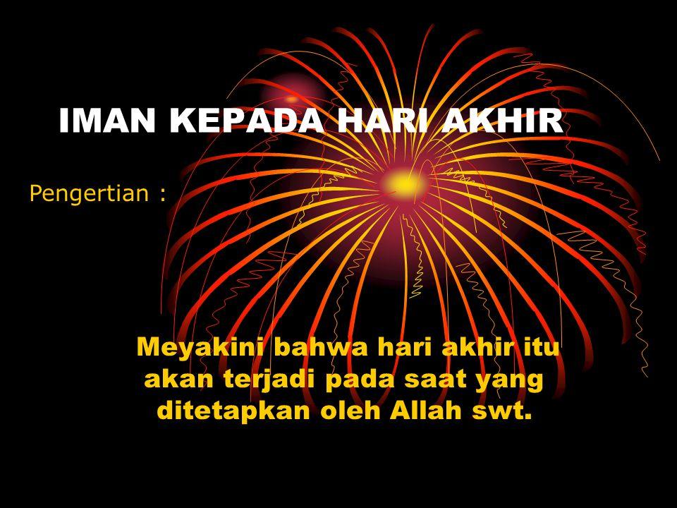 IMAN KEPADA HARI AKHIR Pengertian : Meyakini bahwa hari akhir itu akan terjadi pada saat yang ditetapkan oleh Allah swt.