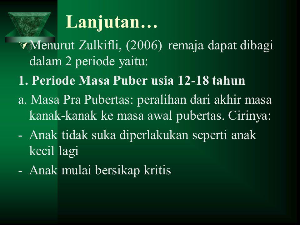 Lanjutan… Menurut Zulkifli, (2006) remaja dapat dibagi dalam 2 periode yaitu: 1. Periode Masa Puber usia 12-18 tahun.