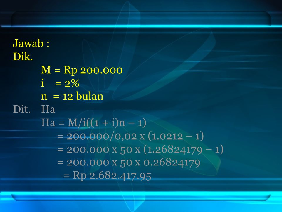 Jawab : Dik. M = Rp 200.000. i = 2% n = 12 bulan. Dit. Ha. Ha = M/i((1 + i)n – 1) = 200.000/0,02 x (1.0212 – 1)