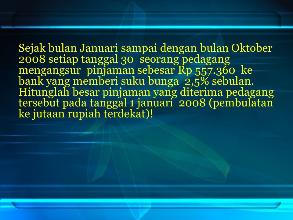 Sejak bulan Januari sampai dengan bulan Oktober 2008 setiap tanggal 30 seorang pedagang mengangsur pinjaman sebesar Rp 557.360 ke bank yang memberi suku bunga 2,5% sebulan.
