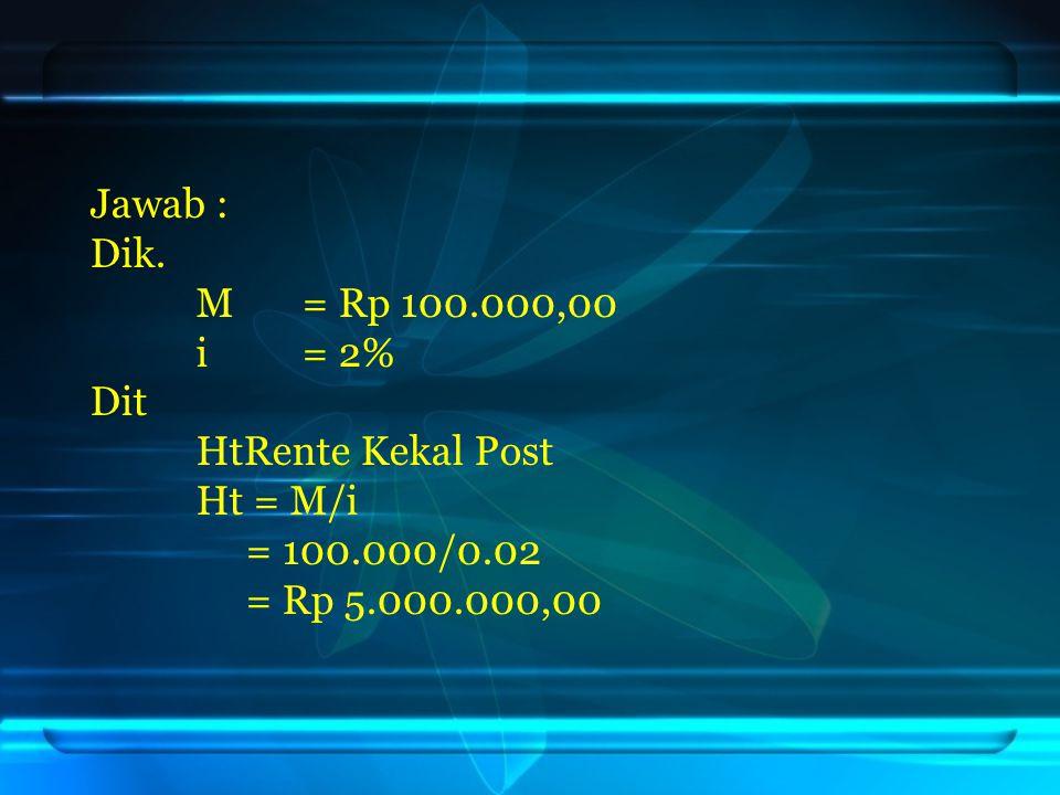 Jawab : Dik. M = Rp 100.000,00. i = 2% Dit. HtRente Kekal Post.