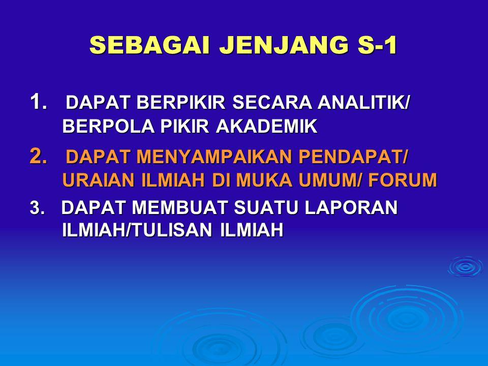 SEBAGAI JENJANG S-1 1. DAPAT BERPIKIR SECARA ANALITIK/ BERPOLA PIKIR AKADEMIK. 2. DAPAT MENYAMPAIKAN PENDAPAT/ URAIAN ILMIAH DI MUKA UMUM/ FORUM.