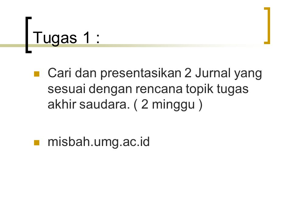 Tugas 1 : Cari dan presentasikan 2 Jurnal yang sesuai dengan rencana topik tugas akhir saudara. ( 2 minggu )