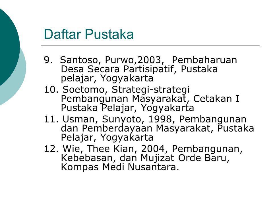 Daftar Pustaka 9. Santoso, Purwo,2003, Pembaharuan Desa Secara Partisipatif, Pustaka pelajar, Yogyakarta.