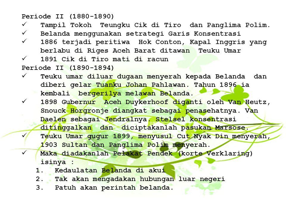 Periode II (1880-1890) Tampil Tokoh Teungku Cik di Tiro dan Panglima Polim. Belanda menggunakan setrategi Garis Konsentrasi.