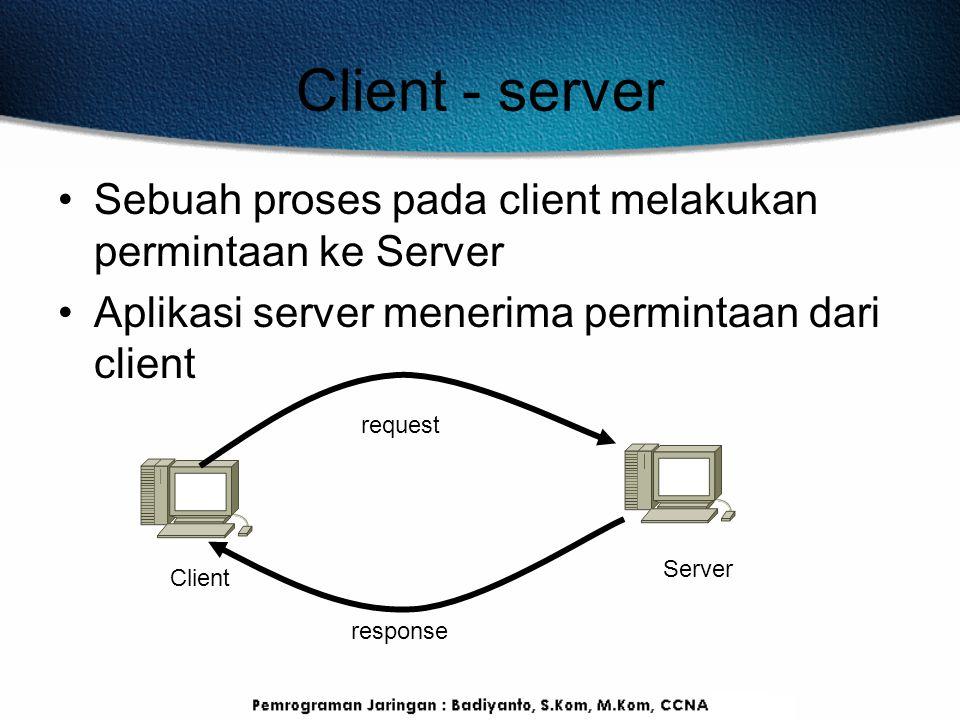 Client - server Sebuah proses pada client melakukan permintaan ke Server. Aplikasi server menerima permintaan dari client.