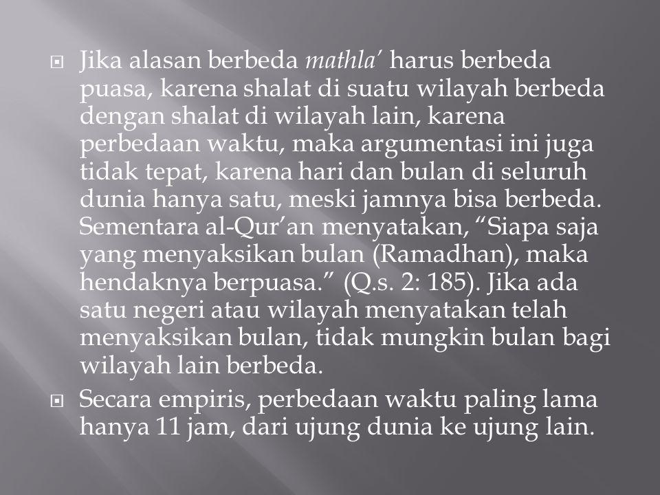 Jika alasan berbeda mathla' harus berbeda puasa, karena shalat di suatu wilayah berbeda dengan shalat di wilayah lain, karena perbedaan waktu, maka argumentasi ini juga tidak tepat, karena hari dan bulan di seluruh dunia hanya satu, meski jamnya bisa berbeda. Sementara al-Qur'an menyatakan, Siapa saja yang menyaksikan bulan (Ramadhan), maka hendaknya berpuasa. (Q.s. 2: 185). Jika ada satu negeri atau wilayah menyatakan telah menyaksikan bulan, tidak mungkin bulan bagi wilayah lain berbeda.