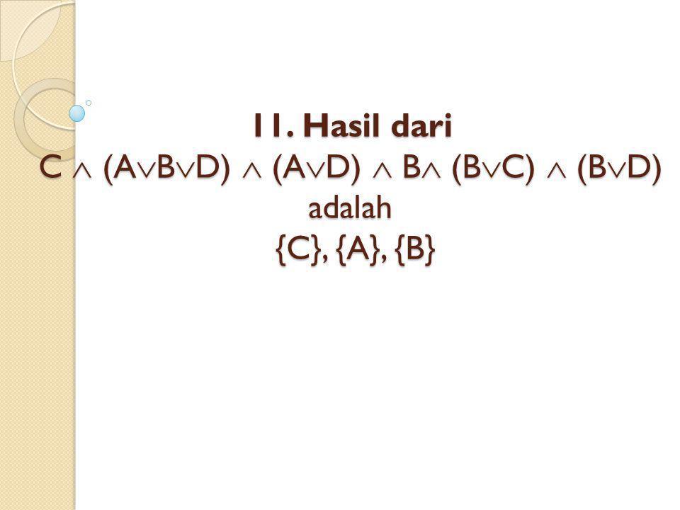 11. Hasil dari C  (ABD)  (AD)  B (BC)  (BD) adalah {C}, {A}, {B}