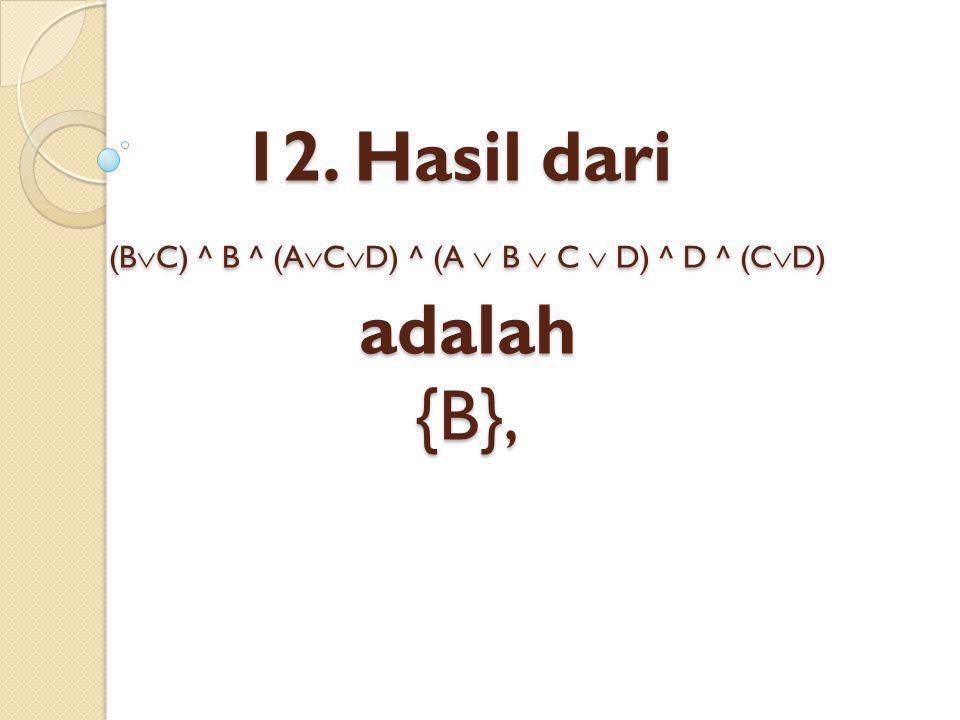 12. Hasil dari (BC) ^ B ^ (ACD) ^ (A  B  C  D) ^ D ^ (CD) adalah {B},