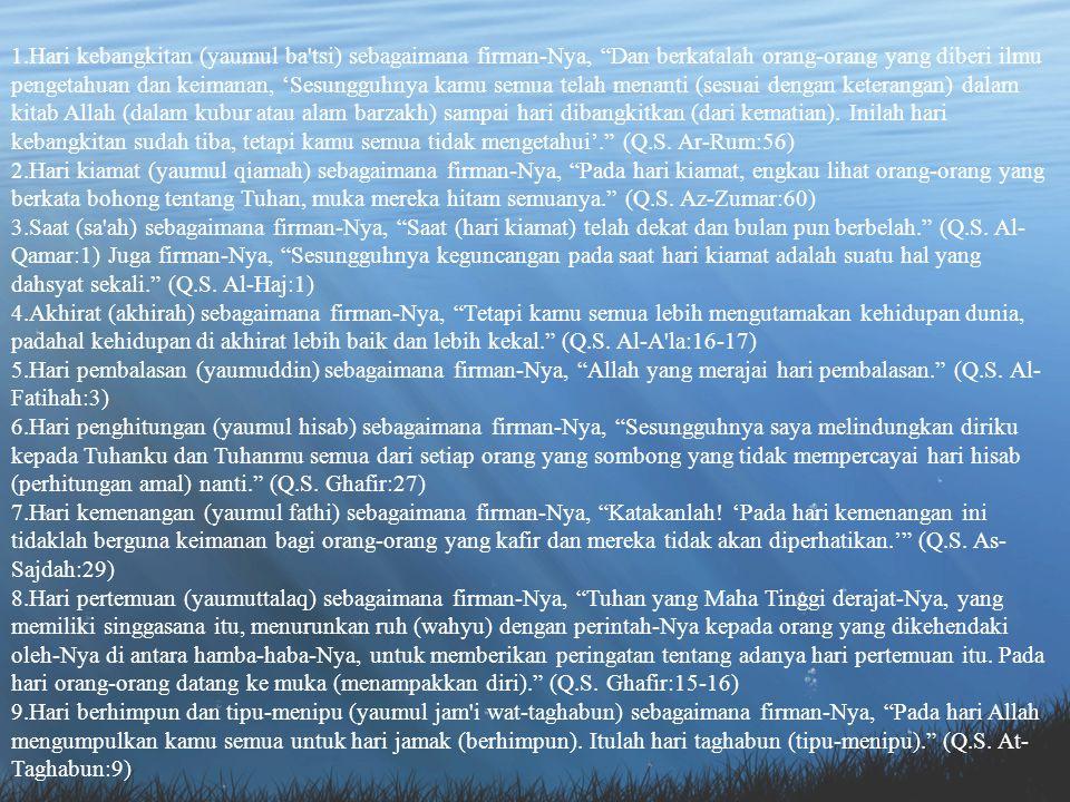 Hari kebangkitan (yaumul ba tsi) sebagaimana firman-Nya, Dan berkatalah orang-orang yang diberi ilmu pengetahuan dan keimanan, 'Sesungguhnya kamu semua telah menanti (sesuai dengan keterangan) dalam kitab Allah (dalam kubur atau alam barzakh) sampai hari dibangkitkan (dari kematian). Inilah hari kebangkitan sudah tiba, tetapi kamu semua tidak mengetahui'. (Q.S. Ar-Rum:56)
