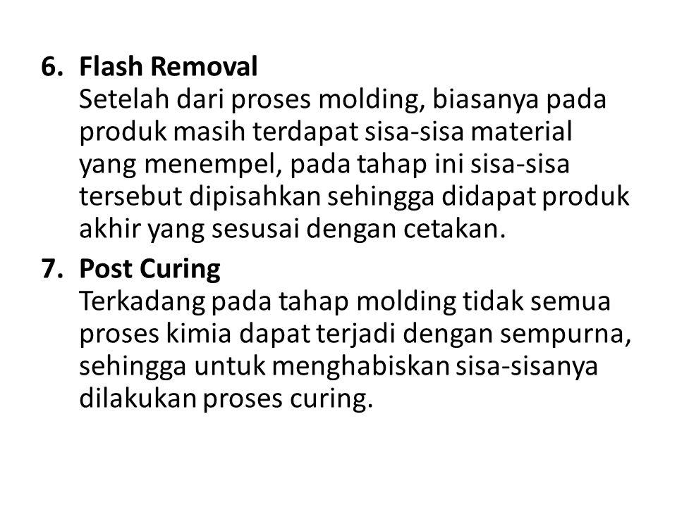Flash Removal Setelah dari proses molding, biasanya pada produk masih terdapat sisa-sisa material yang menempel, pada tahap ini sisa-sisa tersebut dipisahkan sehingga didapat produk akhir yang sesusai dengan cetakan.