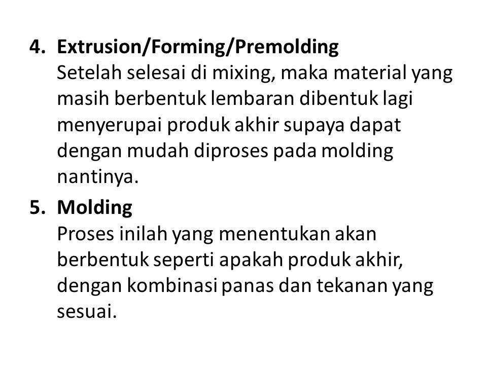 Extrusion/Forming/Premolding Setelah selesai di mixing, maka material yang masih berbentuk lembaran dibentuk lagi menyerupai produk akhir supaya dapat dengan mudah diproses pada molding nantinya.