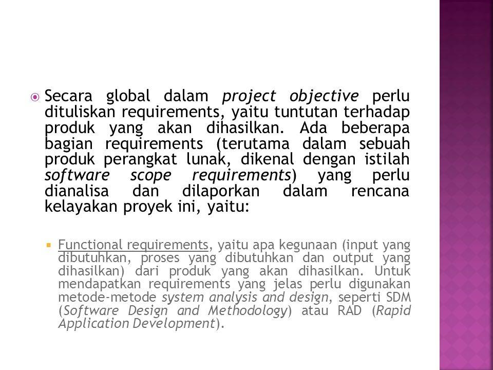 Secara global dalam project objective perlu dituliskan requirements, yaitu tuntutan terhadap produk yang akan dihasilkan. Ada beberapa bagian requirements (terutama dalam sebuah produk perangkat lunak, dikenal dengan istilah software scope requirements) yang perlu dianalisa dan dilaporkan dalam rencana kelayakan proyek ini, yaitu: