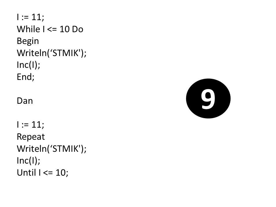 I := 11; While I <= 10 Do Begin Writeln('STMIK ); Inc(I); End; Dan Repeat Until I <= 10;